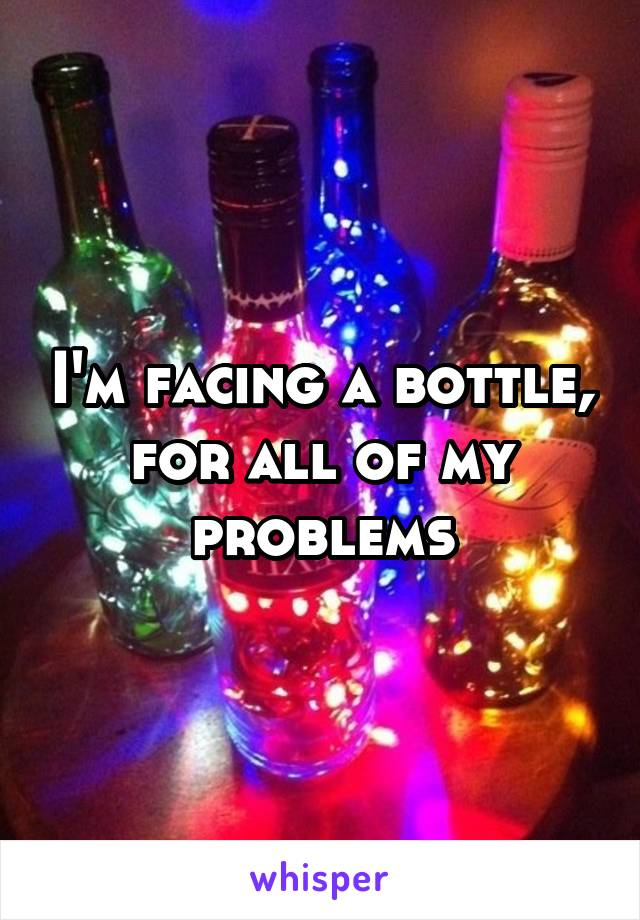 I'm facing a bottle, for all of my problems