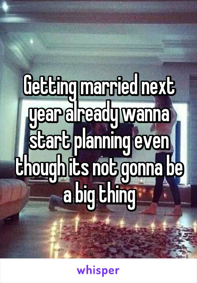 Getting married next year already wanna start planning even though its not gonna be a big thing