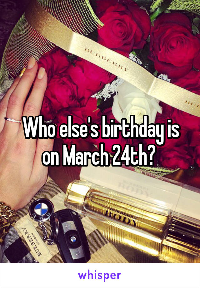 Who else's birthday is on March 24th?