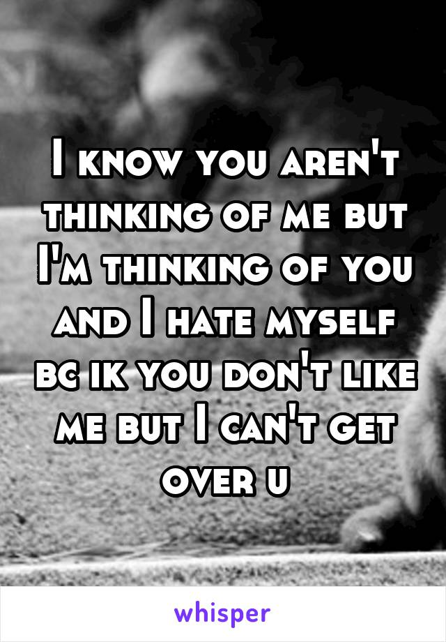 I know you aren't thinking of me but I'm thinking of you and I hate myself bc ik you don't like me but I can't get over u