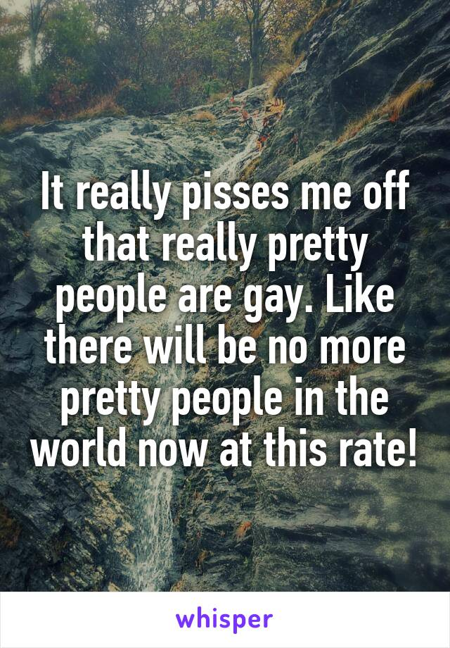 It really pisses me off that really pretty people are gay. Like there will be no more pretty people in the world now at this rate!