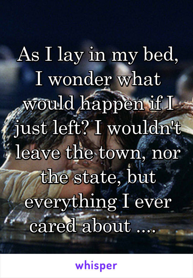 As I lay in my bed, I wonder what would happen if I just left? I wouldn't leave the town, nor the state, but everything I ever cared about ....