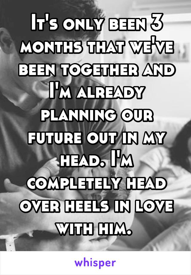It's only been 3 months that we've been together and I'm already planning our future out in my head. I'm completely head over heels in love with him.