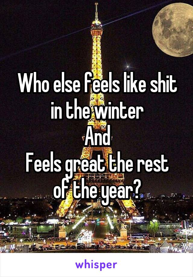 Who else feels like shit in the winter And Feels great the rest of the year?
