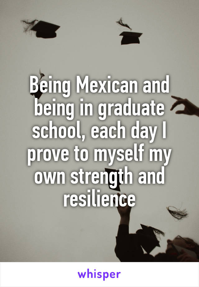 Being Mexican and being in graduate school, each day I prove to myself my own strength and resilience