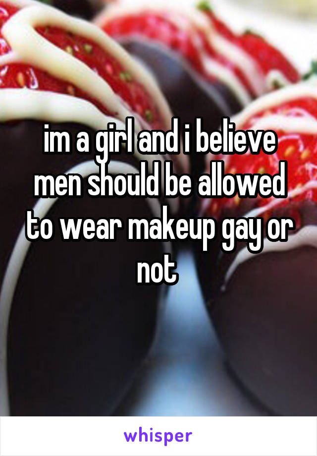 im a girl and i believe men should be allowed to wear makeup gay or not