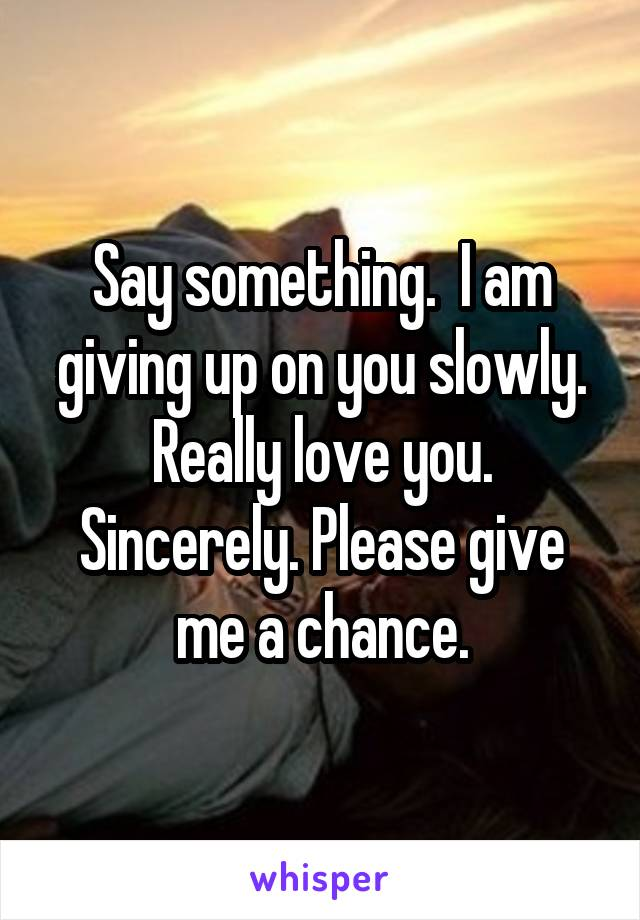 Say something.  I am giving up on you slowly. Really love you. Sincerely. Please give me a chance.