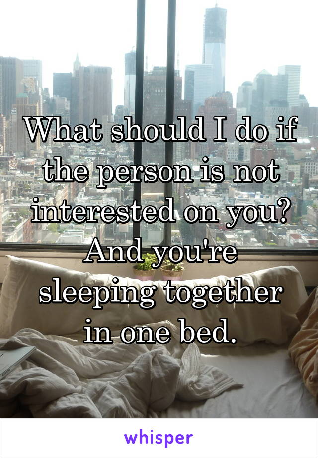 What should I do if the person is not interested on you? And you're sleeping together in one bed.