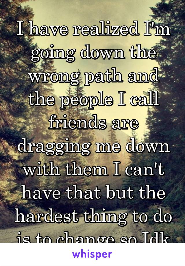 I have realized I'm going down the wrong path and the people I call friends are dragging me down with them I can't have that but the hardest thing to do is to change so Idk