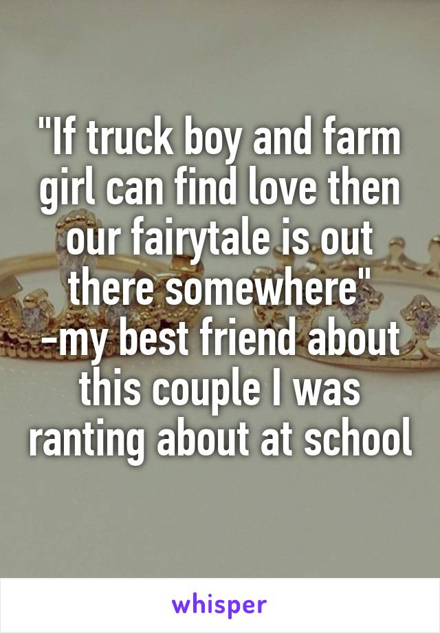 """""""If truck boy and farm girl can find love then our fairytale is out there somewhere"""" -my best friend about this couple I was ranting about at school"""
