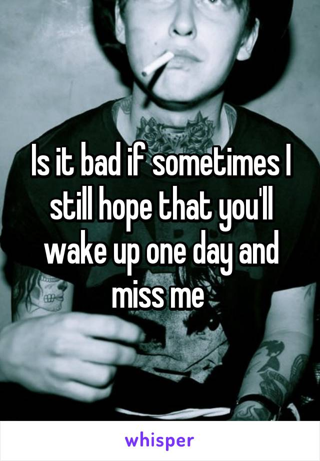 Is it bad if sometimes I still hope that you'll wake up one day and miss me
