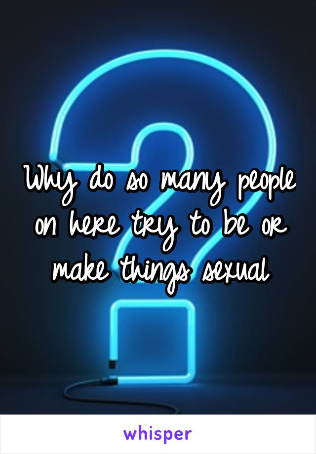 Why do so many people on here try to be or make things sexual