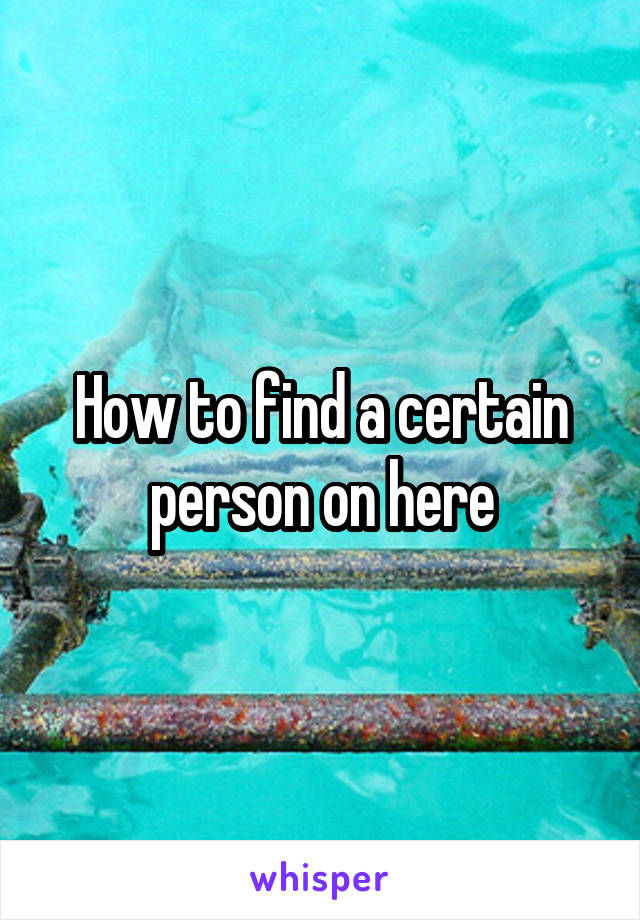 How to find a certain person on here