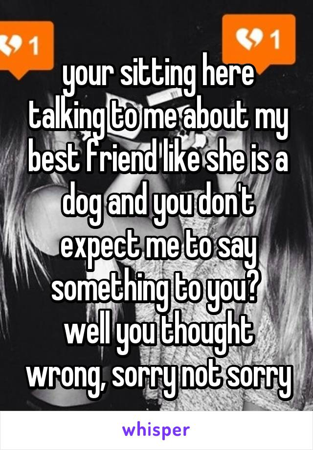 your sitting here talking to me about my best friend like she is a dog and you don't expect me to say something to you?  well you thought wrong, sorry not sorry