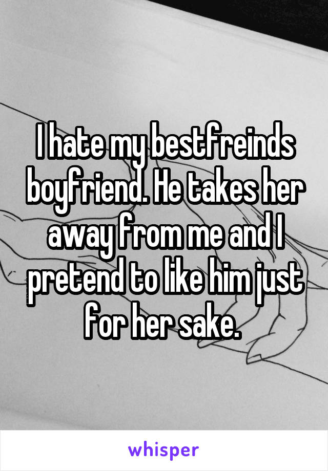 I hate my bestfreinds boyfriend. He takes her away from me and I pretend to like him just for her sake.