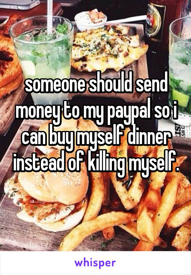 someone should send money to my paypal so i can buy myself dinner instead of killing myself.