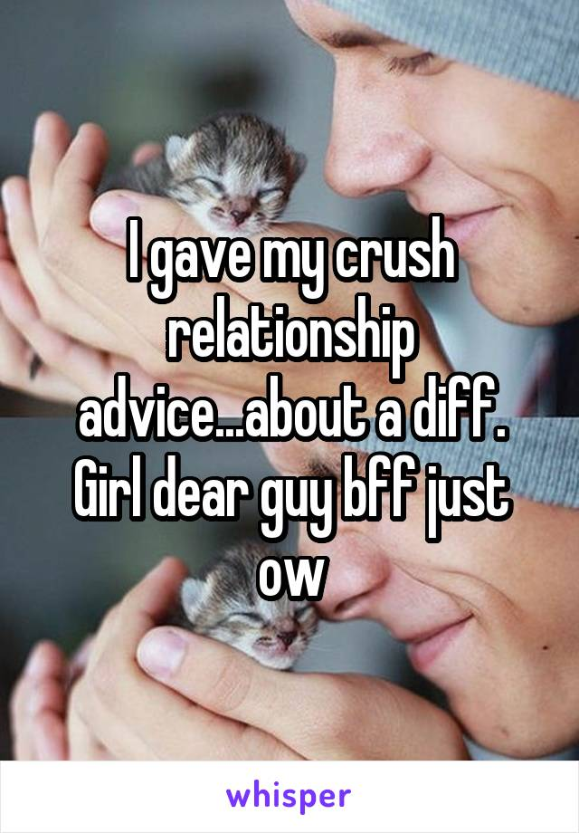 I gave my crush relationship advice...about a diff. Girl dear guy bff just ow