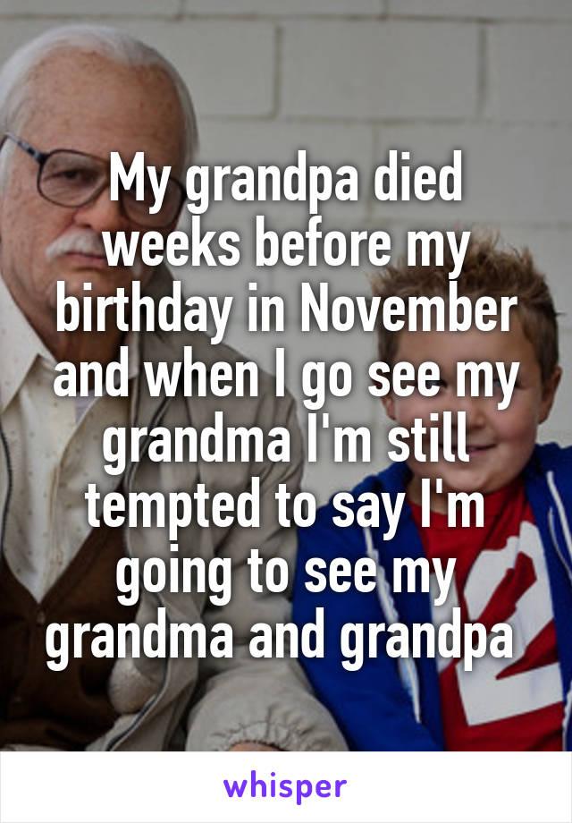 My grandpa died weeks before my birthday in November and when I go see my grandma I'm still tempted to say I'm going to see my grandma and grandpa