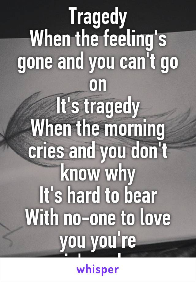 Tragedy When the feeling's gone and you can't go on It's tragedy When the morning cries and you don't know why It's hard to bear With no-one to love you you're goin' nowhere