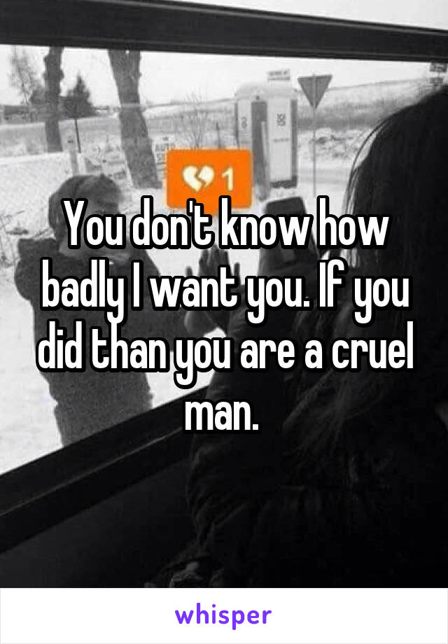 You don't know how badly I want you. If you did than you are a cruel man.