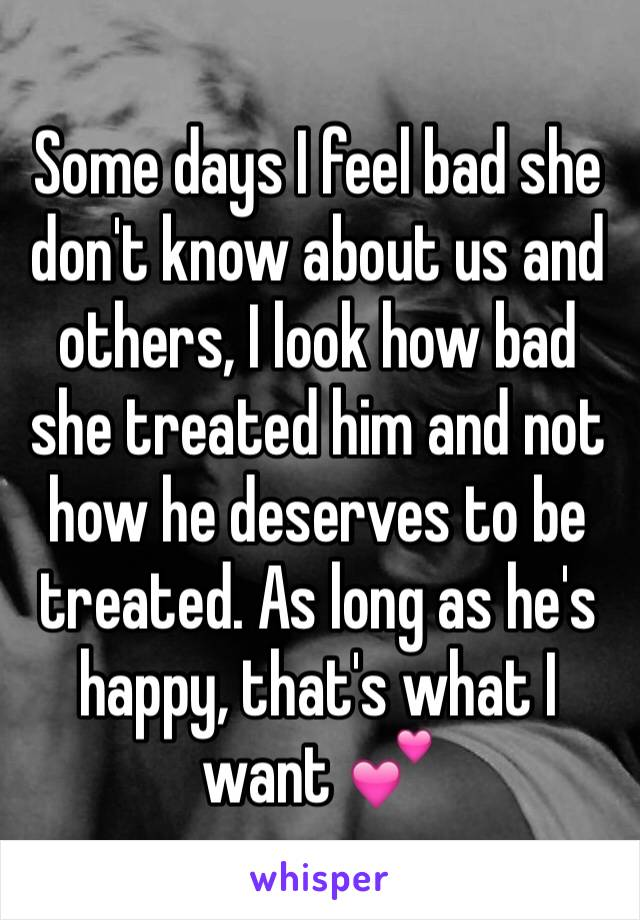 Some days I feel bad she don't know about us and others, I look how bad she treated him and not how he deserves to be treated. As long as he's happy, that's what I want 💕