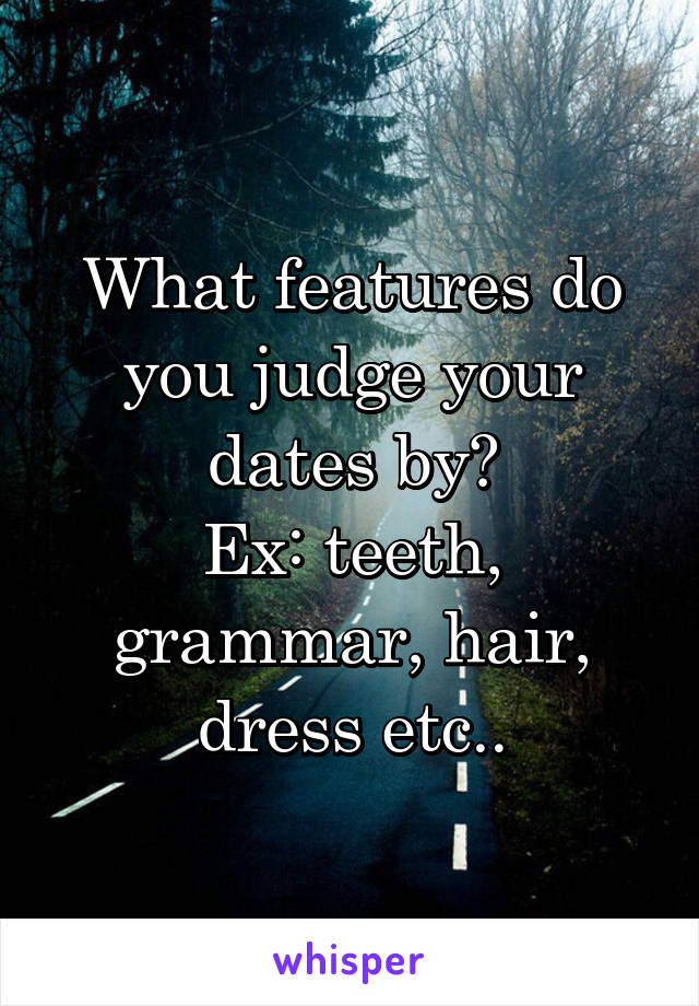 What features do you judge your dates by? Ex: teeth, grammar, hair, dress etc..