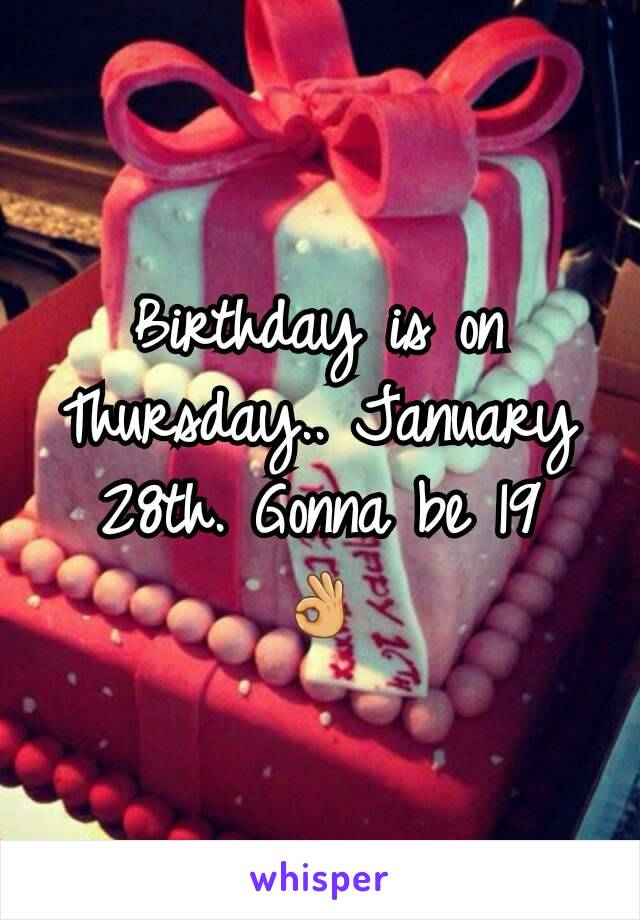 Birthday is on Thursday.. January 28th. Gonna be 19  👌