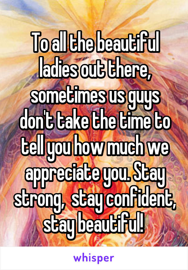 To all the beautiful ladies out there, sometimes us guys don't take the time to tell you how much we appreciate you. Stay strong,  stay confident, stay beautiful!