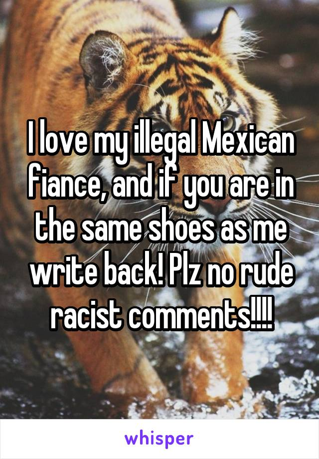 I love my illegal Mexican fiance, and if you are in the same shoes as me write back! Plz no rude racist comments!!!!
