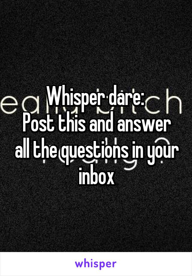 Whisper dare:  Post this and answer all the questions in your inbox