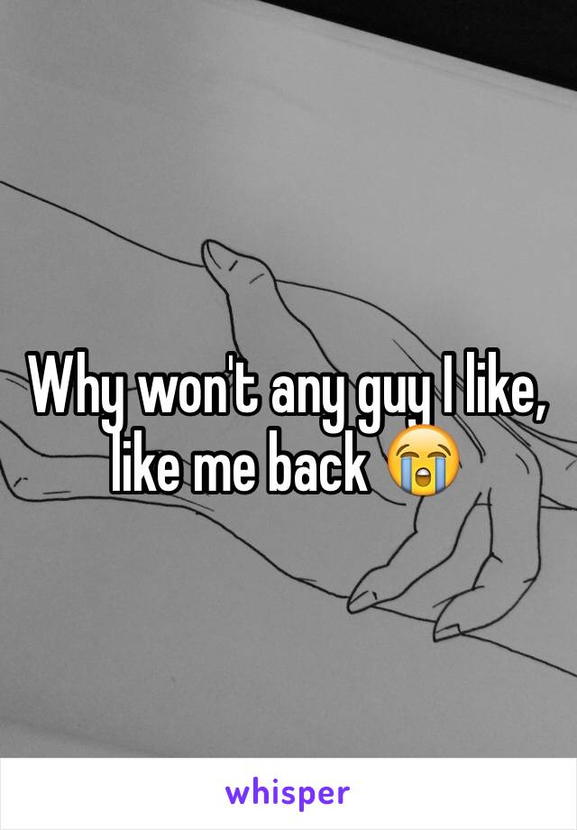 Why won't any guy I like, like me back 😭