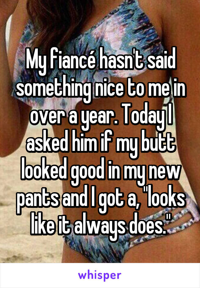 """My fiancé hasn't said something nice to me in over a year. Today I asked him if my butt looked good in my new pants and I got a, """"looks like it always does."""""""