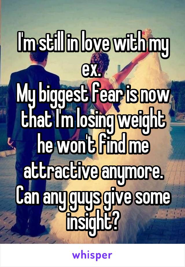 I'm still in love with my ex.  My biggest fear is now that I'm losing weight he won't find me attractive anymore. Can any guys give some insight?