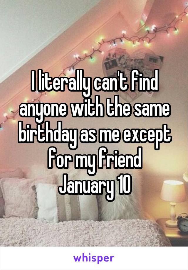 I literally can't find anyone with the same birthday as me except for my friend January 10