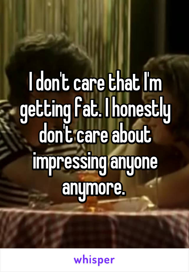 I don't care that I'm getting fat. I honestly don't care about impressing anyone anymore.