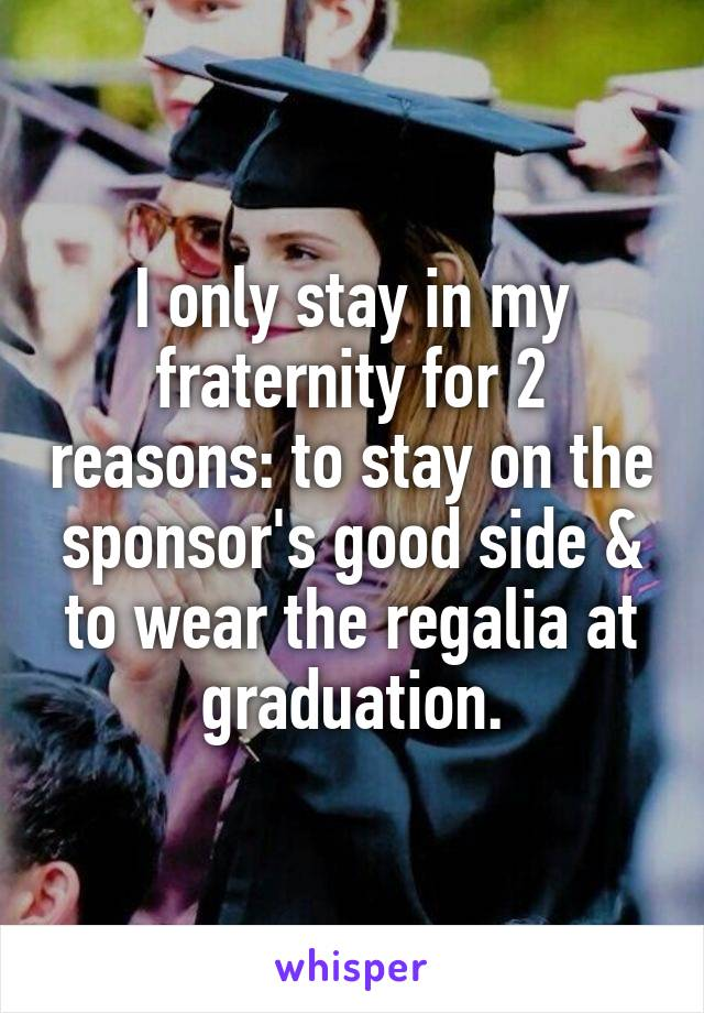 I only stay in my fraternity for 2 reasons: to stay on the sponsor's good side & to wear the regalia at graduation.