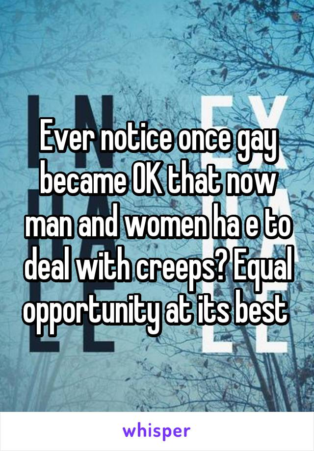 Ever notice once gay became OK that now man and women ha e to deal with creeps? Equal opportunity at its best