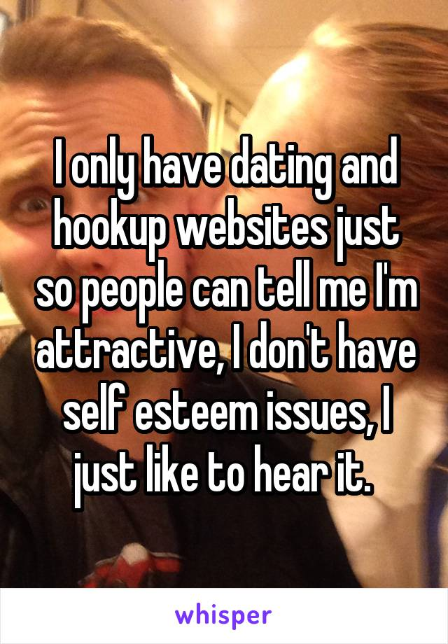 I only have dating and hookup websites just so people can tell me I'm attractive, I don't have self esteem issues, I just like to hear it.
