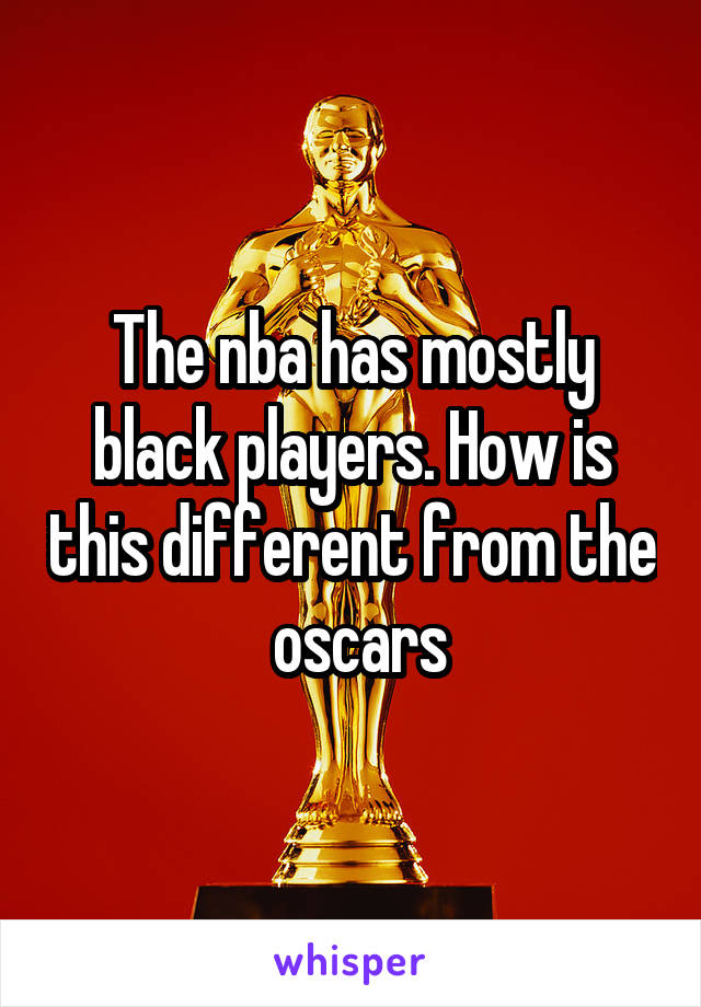 The nba has mostly black players. How is this different from the  oscars