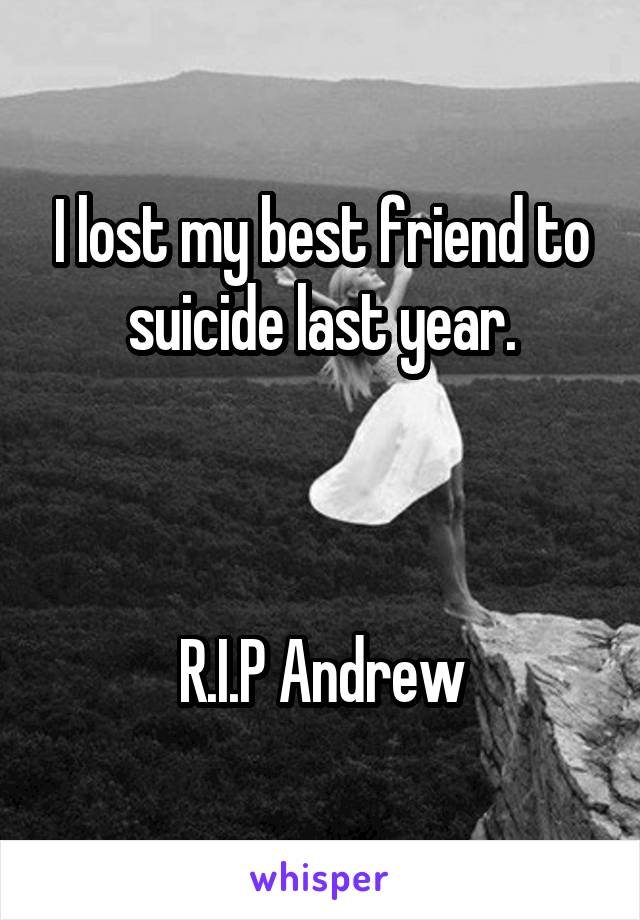 I lost my best friend to suicide last year.    R.I.P Andrew