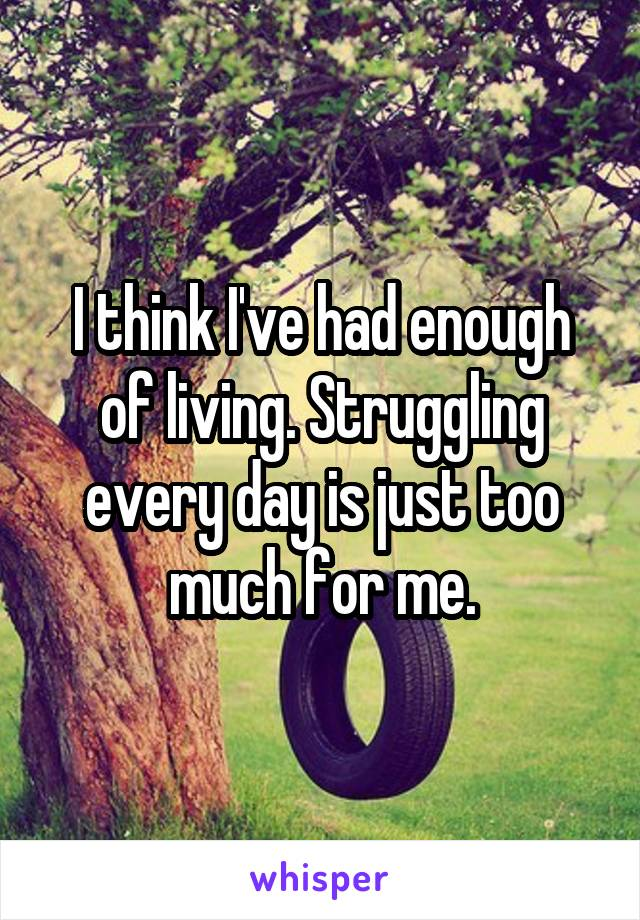 I think I've had enough of living. Struggling every day is just too much for me.