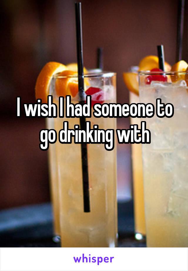 I wish I had someone to go drinking with