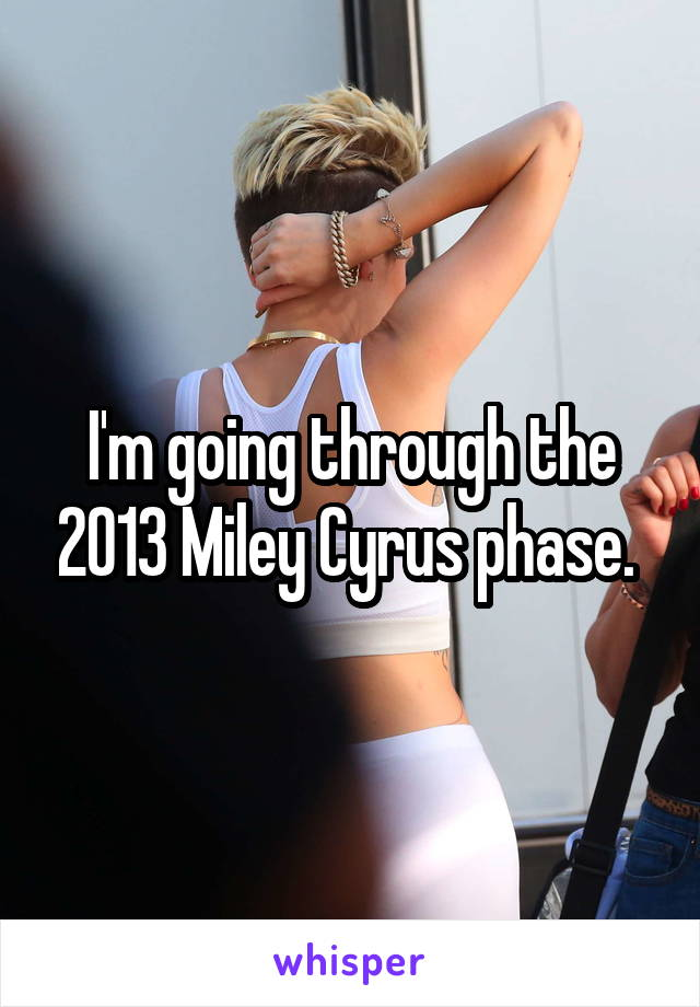 I'm going through the 2013 Miley Cyrus phase.