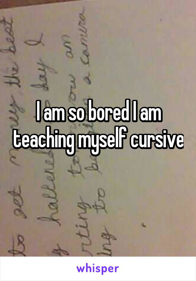 I am so bored I am teaching myself cursive