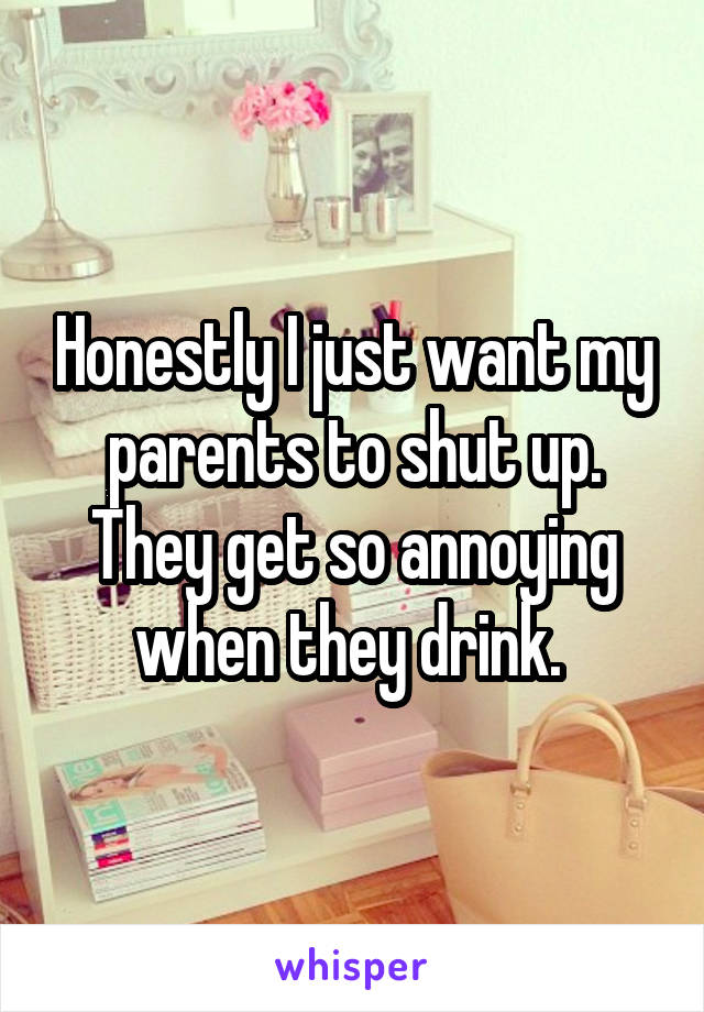 Honestly I just want my parents to shut up. They get so annoying when they drink.