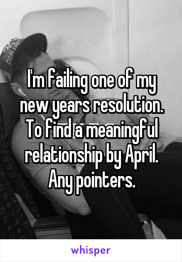 I'm failing one of my new years resolution. To find a meaningful relationship by April. Any pointers.