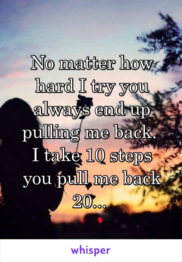 No matter how hard I try you always end up pulling me back.  I take 10 steps you pull me back 20...