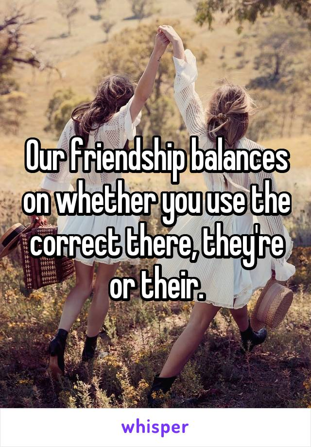 Our friendship balances on whether you use the correct there, they're or their.