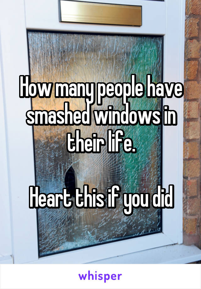 How many people have smashed windows in their life.  Heart this if you did