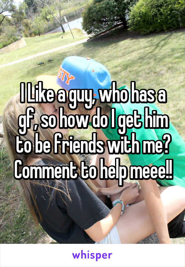 I Like a guy, who has a gf, so how do I get him to be friends with me? Comment to help meee!!